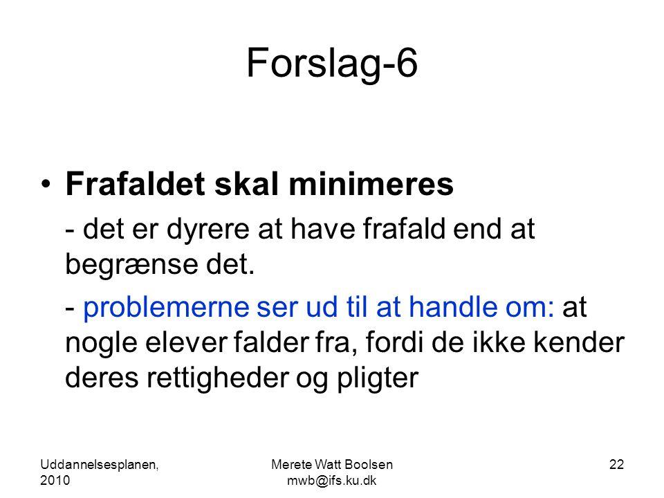 Uddannelsesplanen, 2010 Merete Watt Boolsen mwb@ifs.ku.dk 22 Forslag-6 •Frafaldet skal minimeres - det er dyrere at have frafald end at begrænse det.