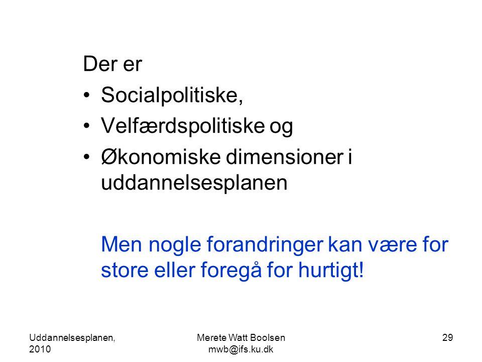 Uddannelsesplanen, 2010 Merete Watt Boolsen mwb@ifs.ku.dk 29 Der er •Socialpolitiske, •Velfærdspolitiske og •Økonomiske dimensioner i uddannelsesplanen Men nogle forandringer kan være for store eller foregå for hurtigt!