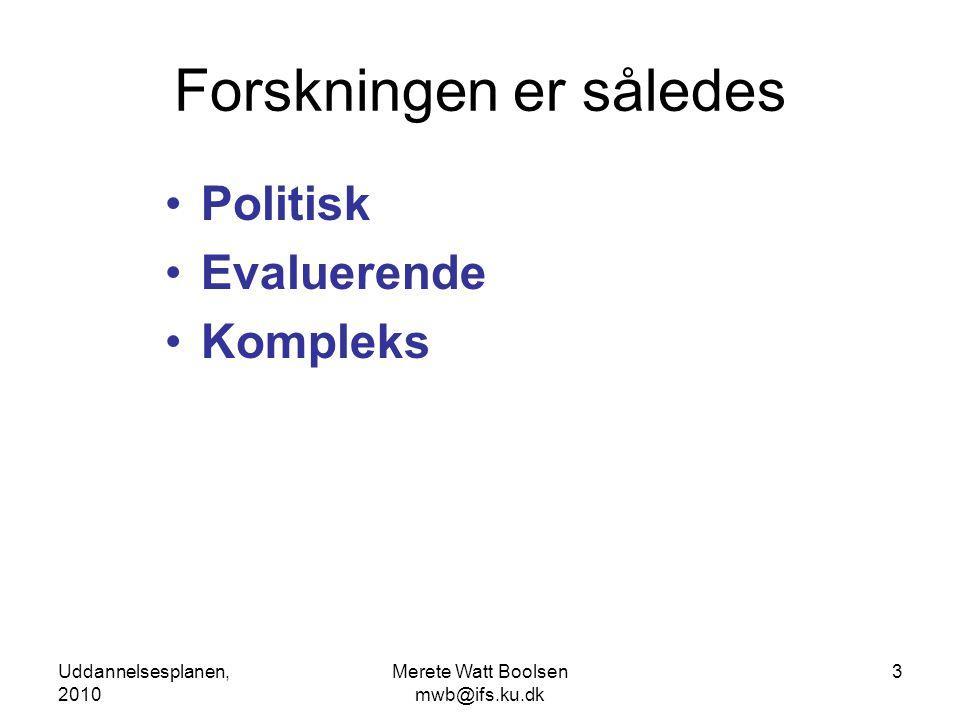 Uddannelsesplanen, 2010 Merete Watt Boolsen mwb@ifs.ku.dk 3 Forskningen er således •Politisk •Evaluerende •Kompleks