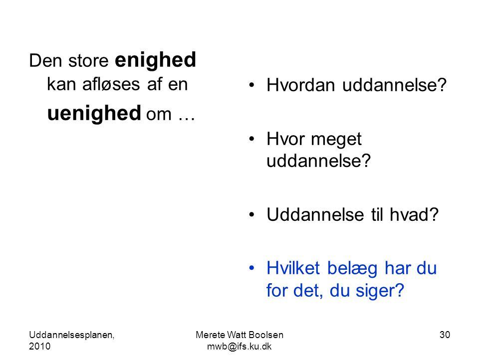 Uddannelsesplanen, 2010 Merete Watt Boolsen mwb@ifs.ku.dk 30 Den store enighed kan afløses af en uenighed om … •Hvordan uddannelse.