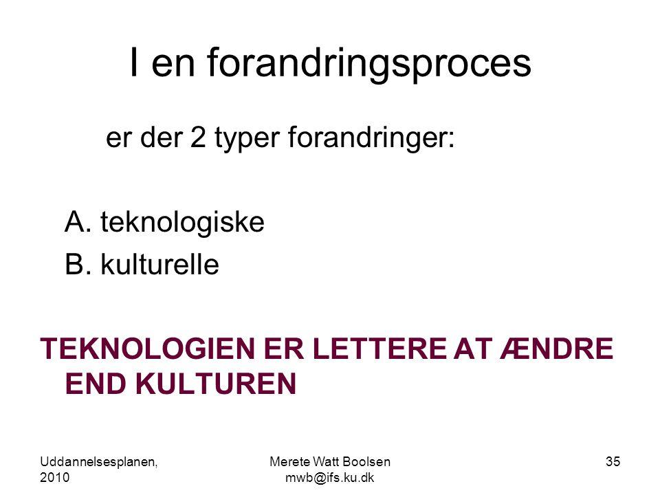 Uddannelsesplanen, 2010 Merete Watt Boolsen mwb@ifs.ku.dk 35 I en forandringsproces er der 2 typer forandringer: A.