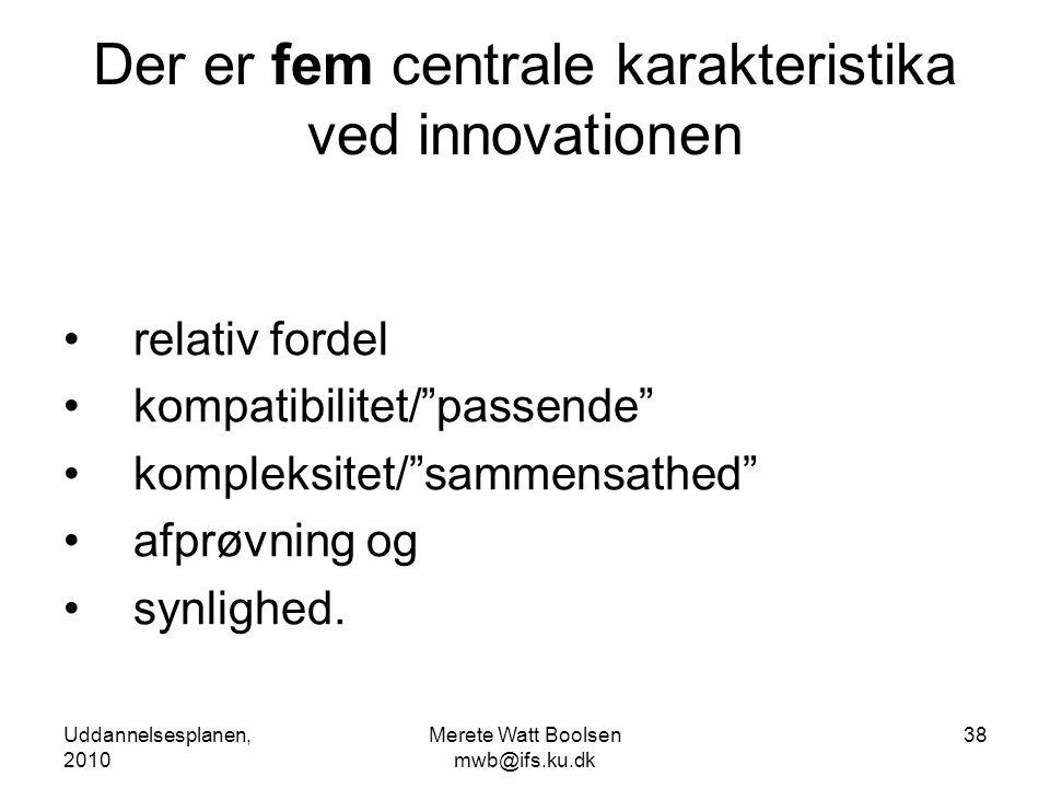 Uddannelsesplanen, 2010 Merete Watt Boolsen mwb@ifs.ku.dk 38 Der er fem centrale karakteristika ved innovationen •relativ fordel •kompatibilitet/ passende •kompleksitet/ sammensathed •afprøvning og •synlighed.