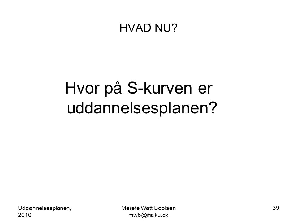 Uddannelsesplanen, 2010 Merete Watt Boolsen mwb@ifs.ku.dk 39 HVAD NU.