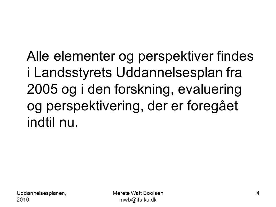 Uddannelsesplanen, 2010 Merete Watt Boolsen mwb@ifs.ku.dk 4 Alle elementer og perspektiver findes i Landsstyrets Uddannelsesplan fra 2005 og i den forskning, evaluering og perspektivering, der er foregået indtil nu.