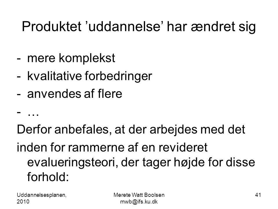 Uddannelsesplanen, 2010 Merete Watt Boolsen mwb@ifs.ku.dk 41 Produktet 'uddannelse' har ændret sig -mere komplekst -kvalitative forbedringer -anvendes af flere -… Derfor anbefales, at der arbejdes med det inden for rammerne af en revideret evalueringsteori, der tager højde for disse forhold: