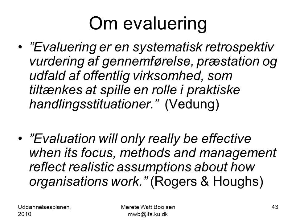 Uddannelsesplanen, 2010 Merete Watt Boolsen mwb@ifs.ku.dk 43 Om evaluering • Evaluering er en systematisk retrospektiv vurdering af gennemførelse, præstation og udfald af offentlig virksomhed, som tiltænkes at spille en rolle i praktiske handlingsstituationer. (Vedung) • Evaluation will only really be effective when its focus, methods and management reflect realistic assumptions about how organisations work. (Rogers & Houghs)