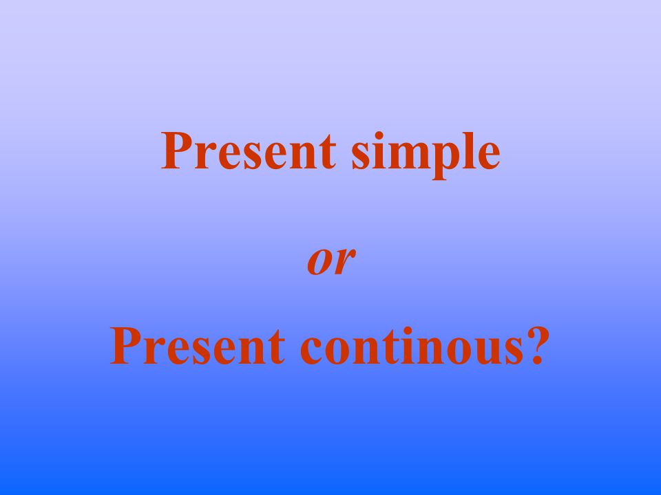 Present simple or Present continous