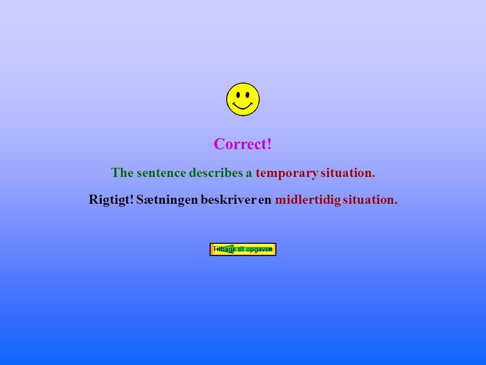 Correct. The sentence describes a temporary situation.