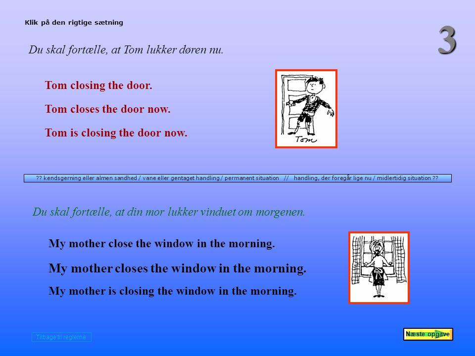 Næste opgave 3 Du skal fortælle, at Tom lukker døren nu.