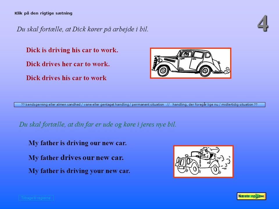 Næste opgave 4 Du skal fortælle, at Dick kører på arbejde i bil.