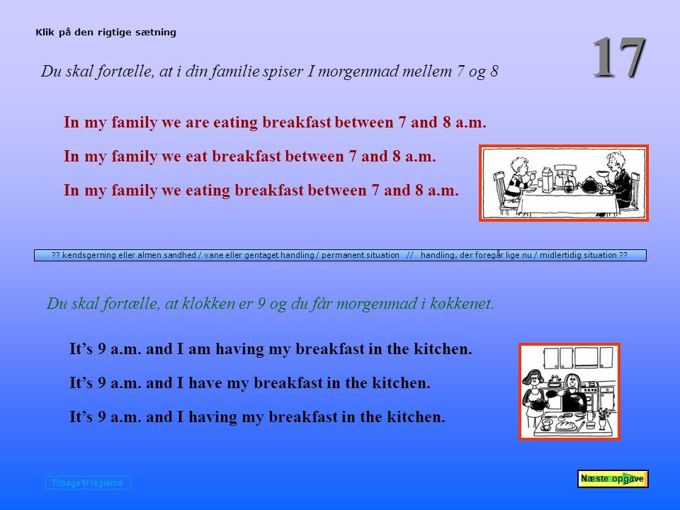 Næste opgave 17 Du skal fortælle, at i din familie spiser I morgenmad mellem 7 og 8 In my family we are eating breakfast between 7 and 8 a.m.