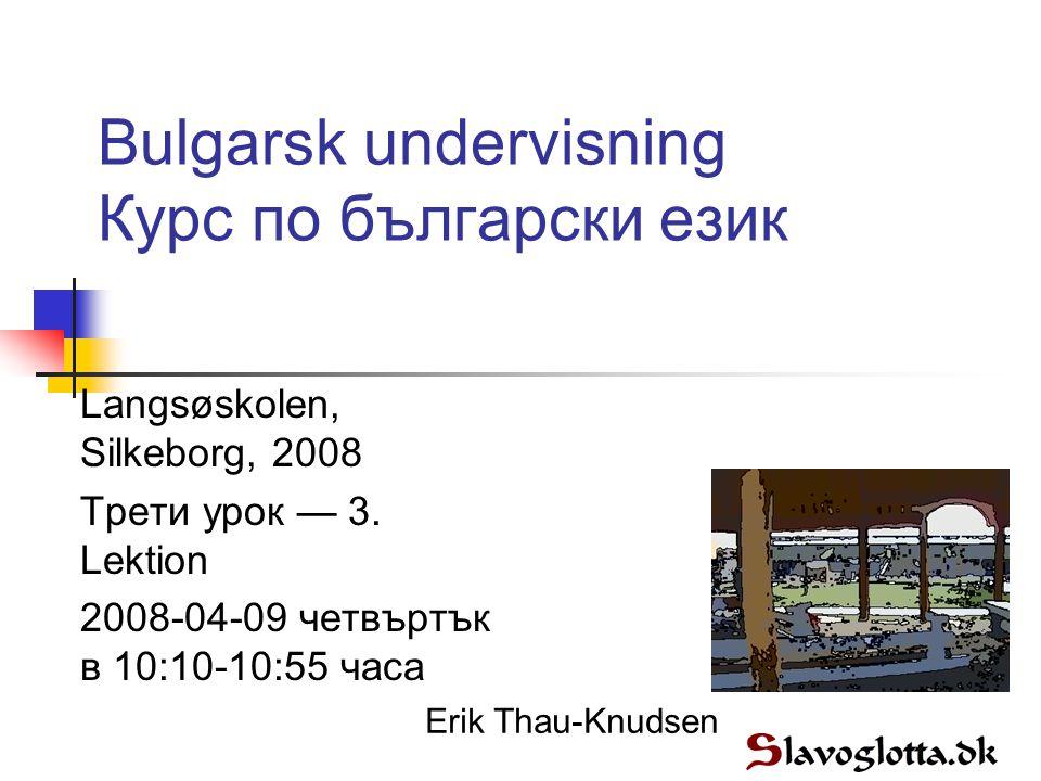 Bulgarsk undervisning Курс по български език Langsøskolen, Silkeborg, 2008 Трети урок — 3.