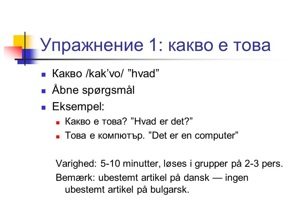 Упражнение 1: какво е това  Какво /kak'vo/ hvad  Åbne spørgsmål  Eksempel:  Какво е това.
