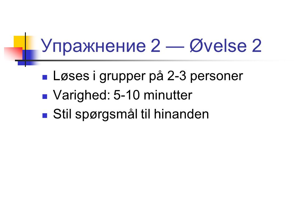 Упражнение 2 — Øvelse 2  Løses i grupper på 2-3 personer  Varighed: 5-10 minutter  Stil spørgsmål til hinanden