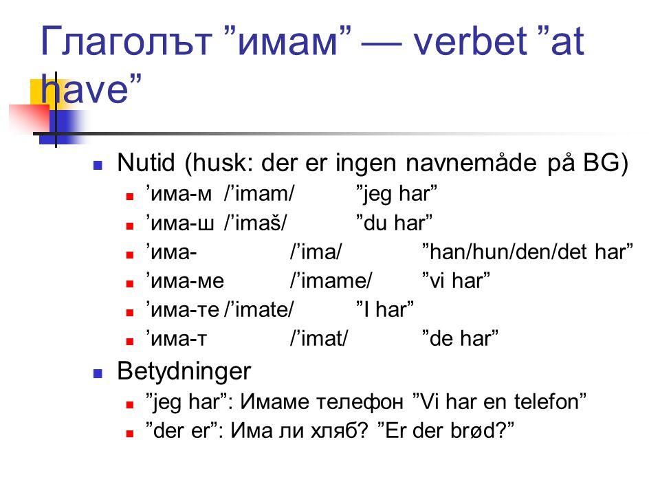 Глаголът имам — verbet at have  Nutid (husk: der er ingen navnemåde på BG)  'има-м/'imam/ jeg har  'има-ш/'imaš/ du har  'има-/'ima/ han/hun/den/det har  'има-ме/'imame/ vi har  'има-те/'imate/ I har  'има-т/'imat/ de har  Betydninger  jeg har : Имаме телефон Vi har en telefon  der er : Има ли хляб.