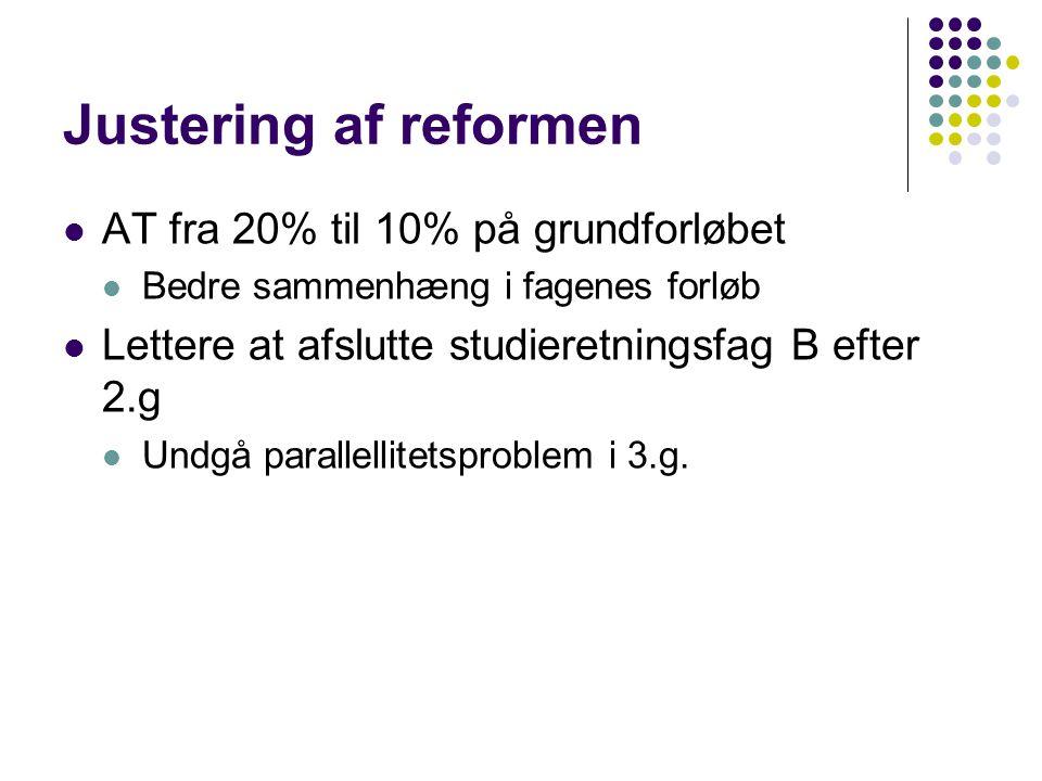 Justering af reformen  AT fra 20% til 10% på grundforløbet  Bedre sammenhæng i fagenes forløb  Lettere at afslutte studieretningsfag B efter 2.g  Undgå parallellitetsproblem i 3.g.