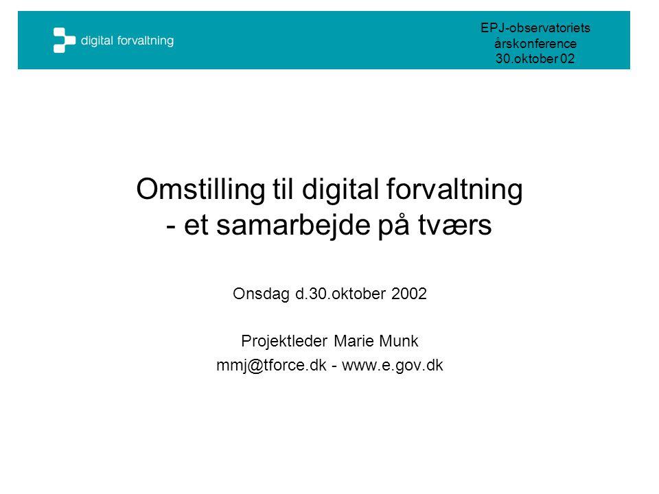 EPJ-observatoriets årskonference 30.oktober 02 Omstilling til digital forvaltning - et samarbejde på tværs Onsdag d.30.oktober 2002 Projektleder Marie Munk mmj@tforce.dk - www.e.gov.dk