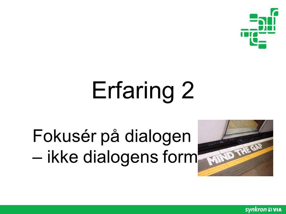 Erfaring 2 Fokusér på dialogen – ikke dialogens form