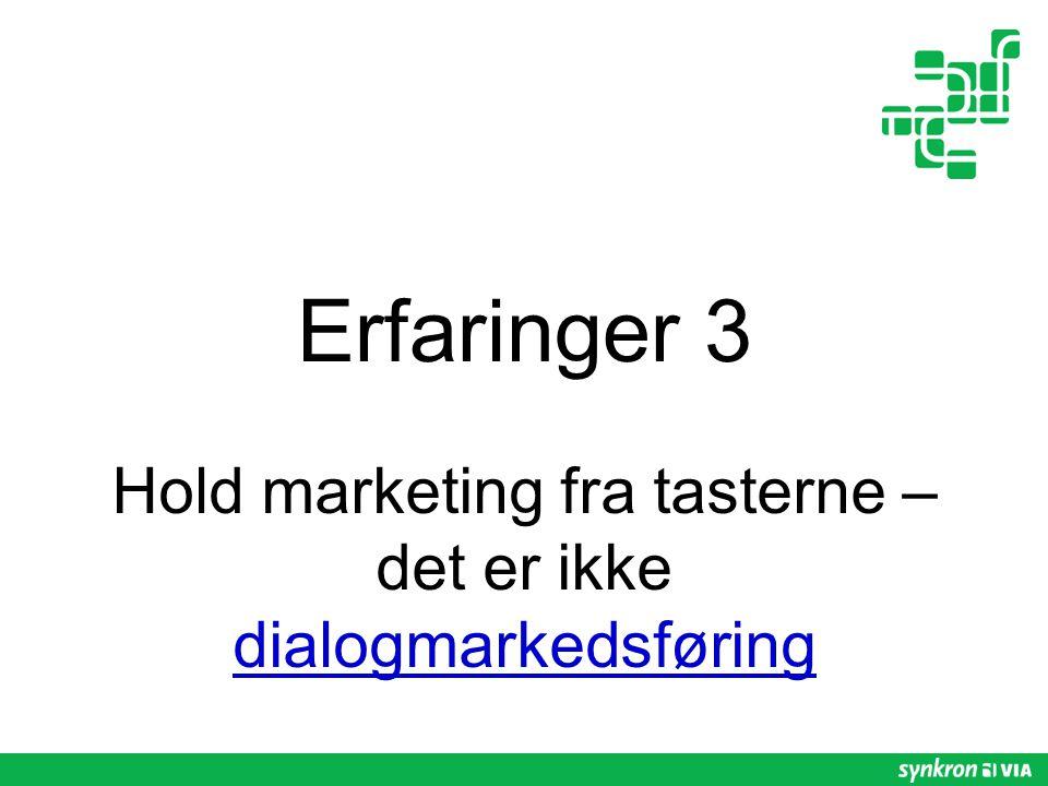Erfaringer 3 Hold marketing fra tasterne – det er ikke dialogmarkedsføring dialogmarkedsføring