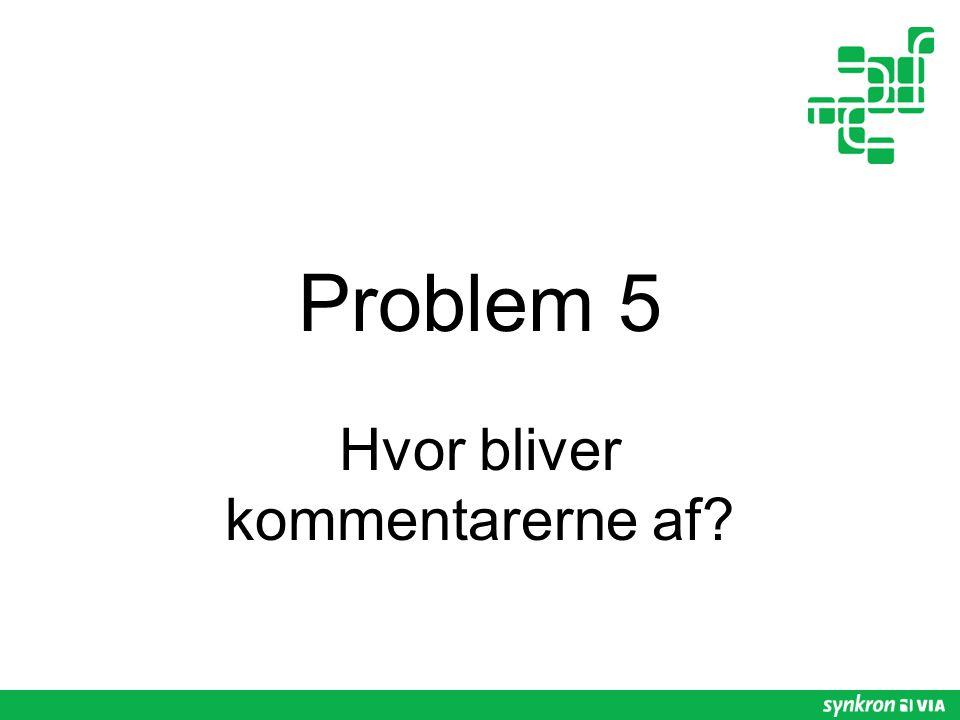 Problem 5 Hvor bliver kommentarerne af