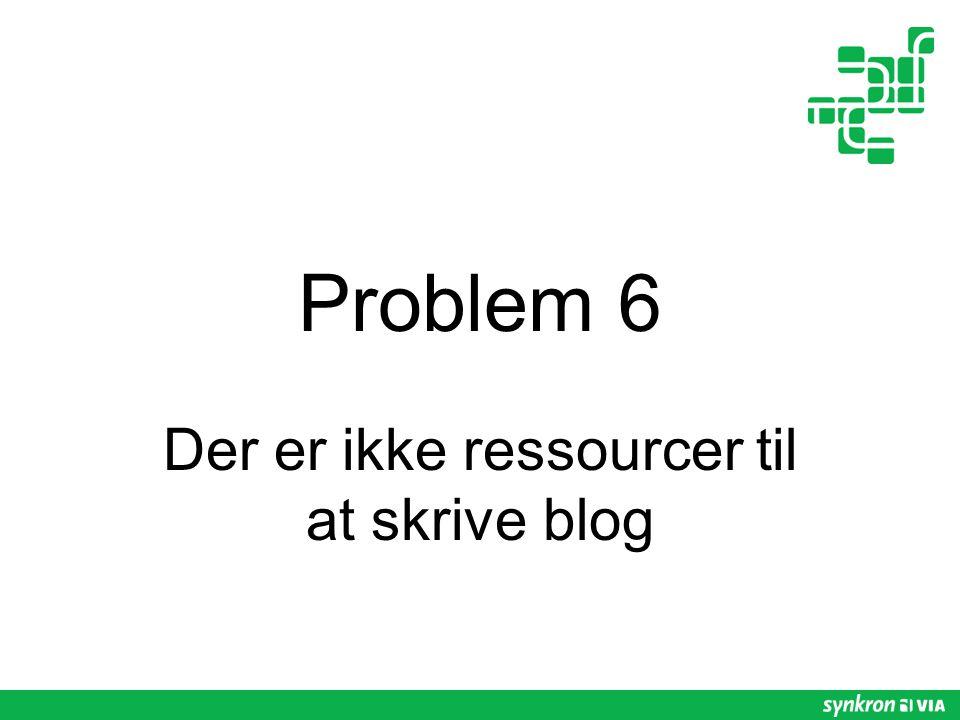 Problem 6 Der er ikke ressourcer til at skrive blog