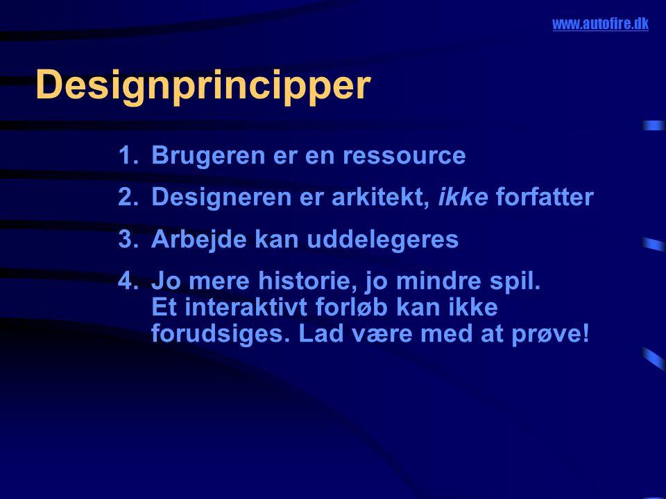 Designprincipper www.autofire.dk 1.Brugeren er en ressource 2.Designeren er arkitekt, ikke forfatter 3.Arbejde kan uddelegeres 4.Jo mere historie, jo mindre spil.