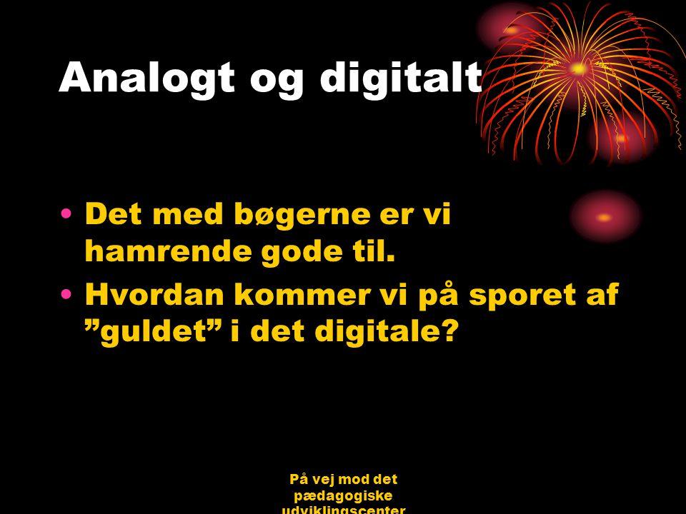 På vej mod det pædagogiske udviklingscenter Bjerringbro 31.08.06 Jørgen Schirmer Nielsen Analogt og digitalt •Det med bøgerne er vi hamrende gode til.