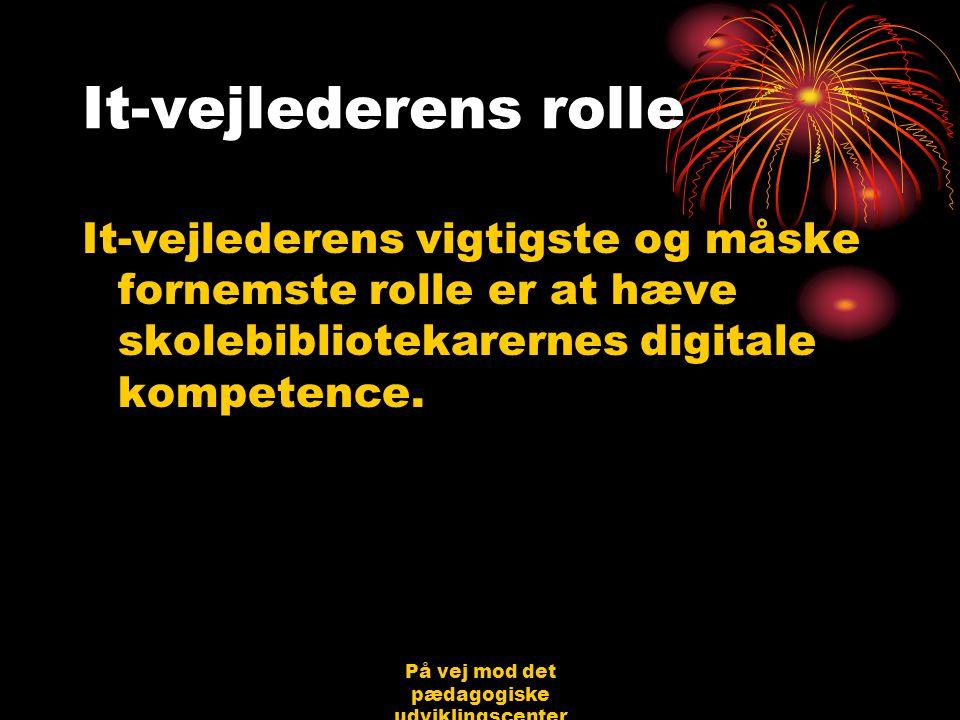 På vej mod det pædagogiske udviklingscenter Bjerringbro 31.08.06 Jørgen Schirmer Nielsen It-vejlederens rolle It-vejlederens vigtigste og måske fornemste rolle er at hæve skolebibliotekarernes digitale kompetence.