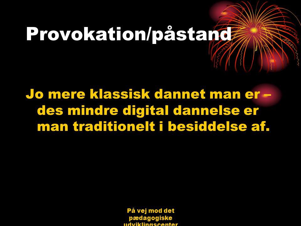 På vej mod det pædagogiske udviklingscenter Bjerringbro 31.08.06 Jørgen Schirmer Nielsen Provokation/påstand Jo mere klassisk dannet man er – des mindre digital dannelse er man traditionelt i besiddelse af.