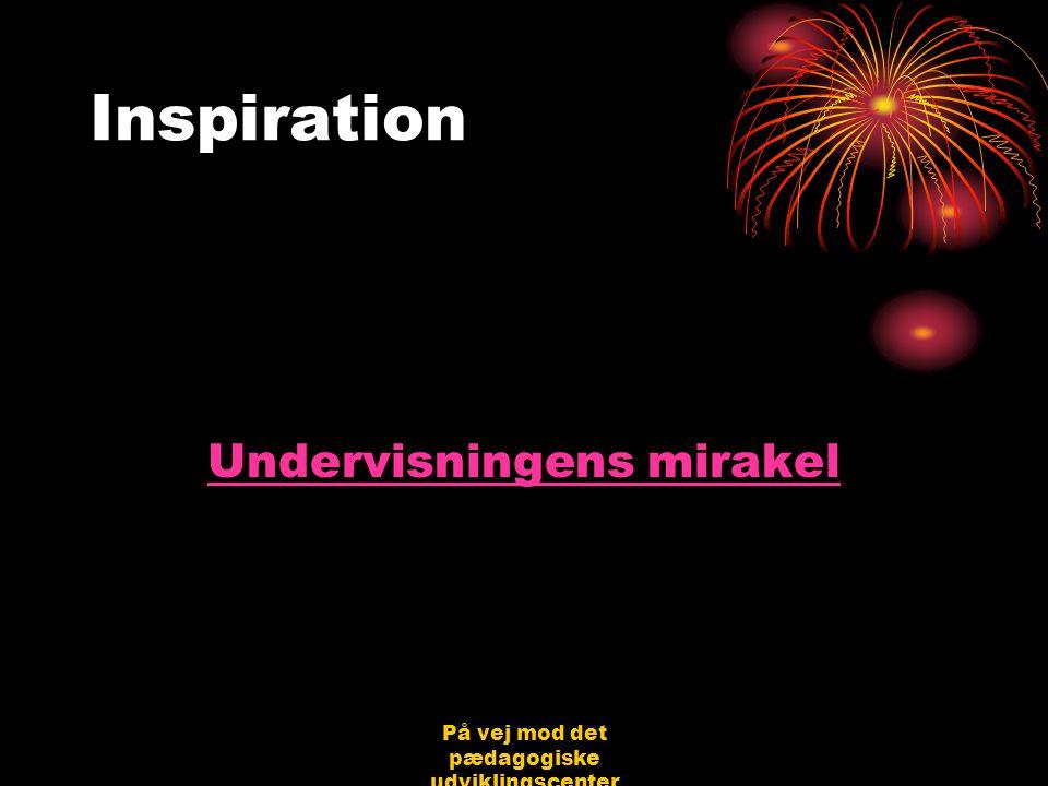 På vej mod det pædagogiske udviklingscenter Bjerringbro 31.08.06 Jørgen Schirmer Nielsen Inspiration Undervisningens mirakel