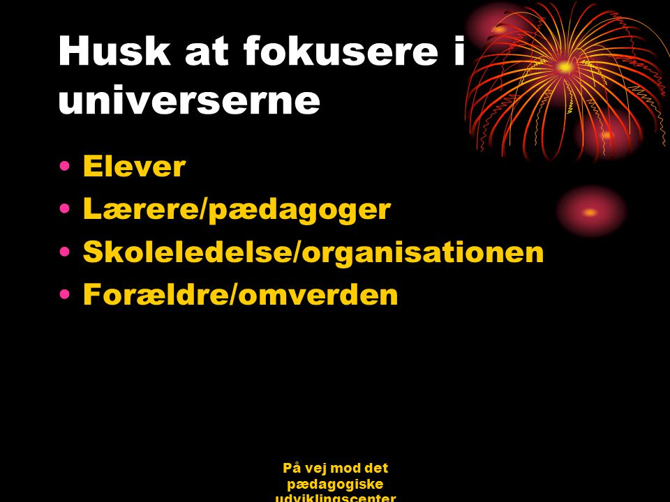 På vej mod det pædagogiske udviklingscenter Bjerringbro 31.08.06 Jørgen Schirmer Nielsen Husk at fokusere i universerne •Elever •Lærere/pædagoger •Skoleledelse/organisationen •Forældre/omverden