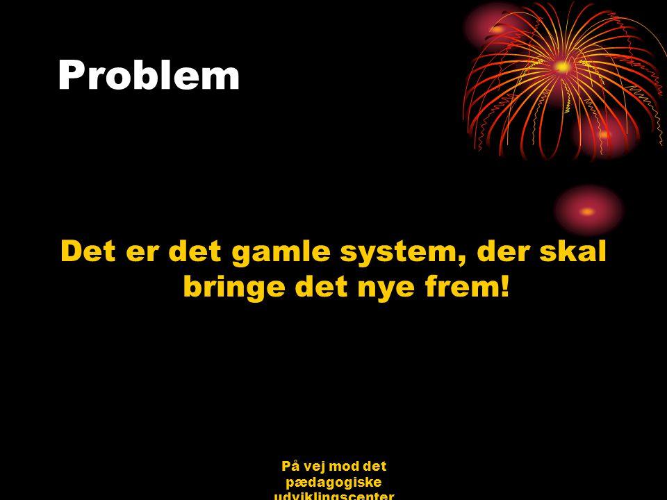 På vej mod det pædagogiske udviklingscenter Bjerringbro 31.08.06 Jørgen Schirmer Nielsen Problem Det er det gamle system, der skal bringe det nye frem!
