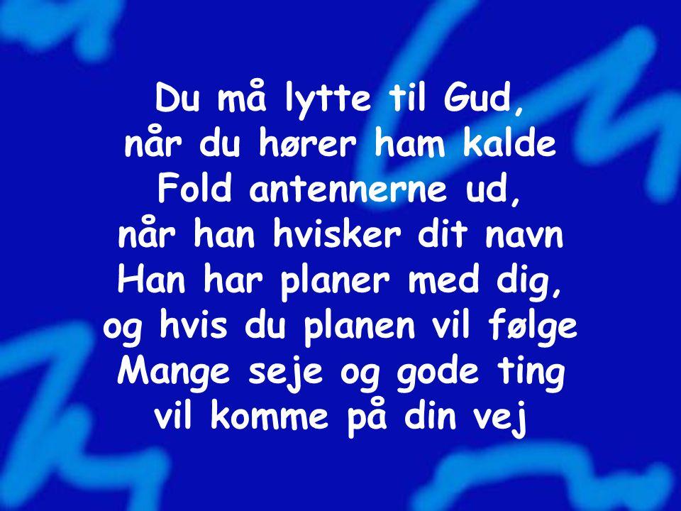 Du må lytte til Gud, når du hører ham kalde Fold antennerne ud, når han hvisker dit navn Han har planer med dig, og hvis du planen vil følge Mange seje og gode ting vil komme på din vej