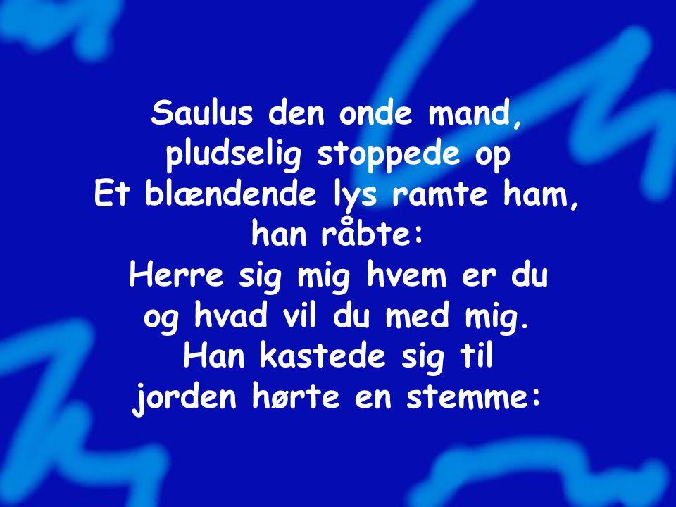 Saulus den onde mand, pludselig stoppede op Et blændende lys ramte ham, han råbte: Herre sig mig hvem er du og hvad vil du med mig.