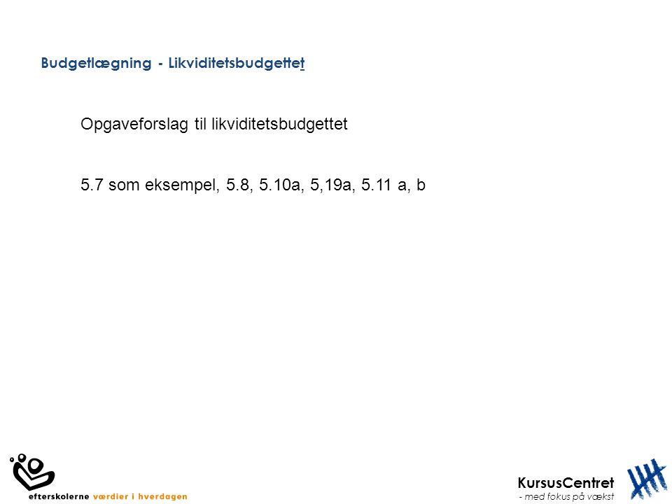 KursusCentret - med fokus på vækst Budgetlægning - Likviditetsbudgettet Opgaveforslag til likviditetsbudgettet 5.7 som eksempel, 5.8, 5.10a, 5,19a, 5.11 a, b