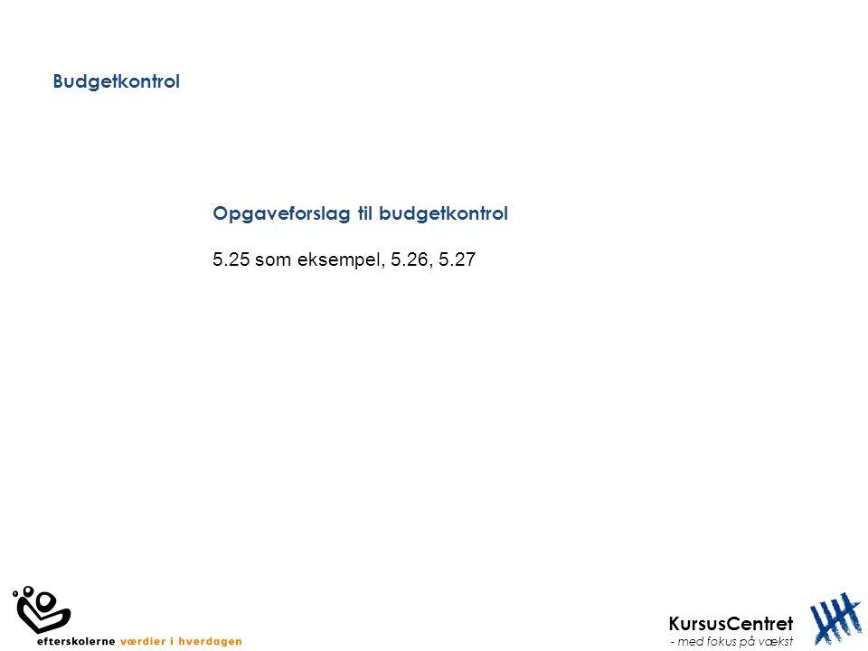 KursusCentret - med fokus på vækst Budgetkontrol Opgaveforslag til budgetkontrol 5.25 som eksempel, 5.26, 5.27