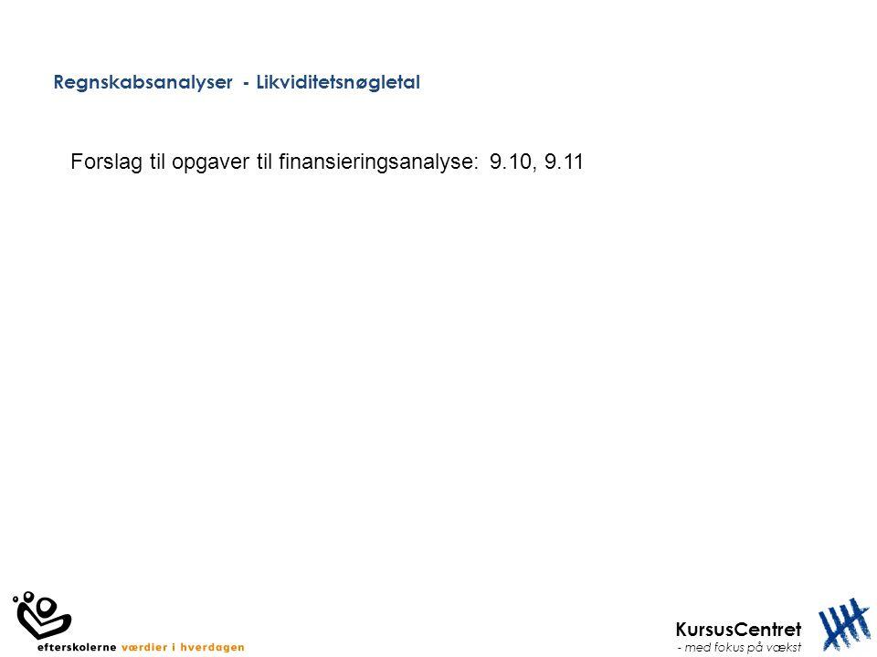 KursusCentret - med fokus på vækst Regnskabsanalyser - Likviditetsnøgletal Forslag til opgaver til finansieringsanalyse: 9.10, 9.11