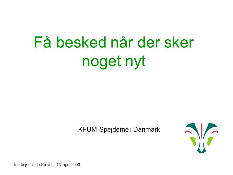 Få besked når der sker noget nyt KFUM-Spejderne i Danmark Udarbejdet af Ib Rævdal, 13. april 2009