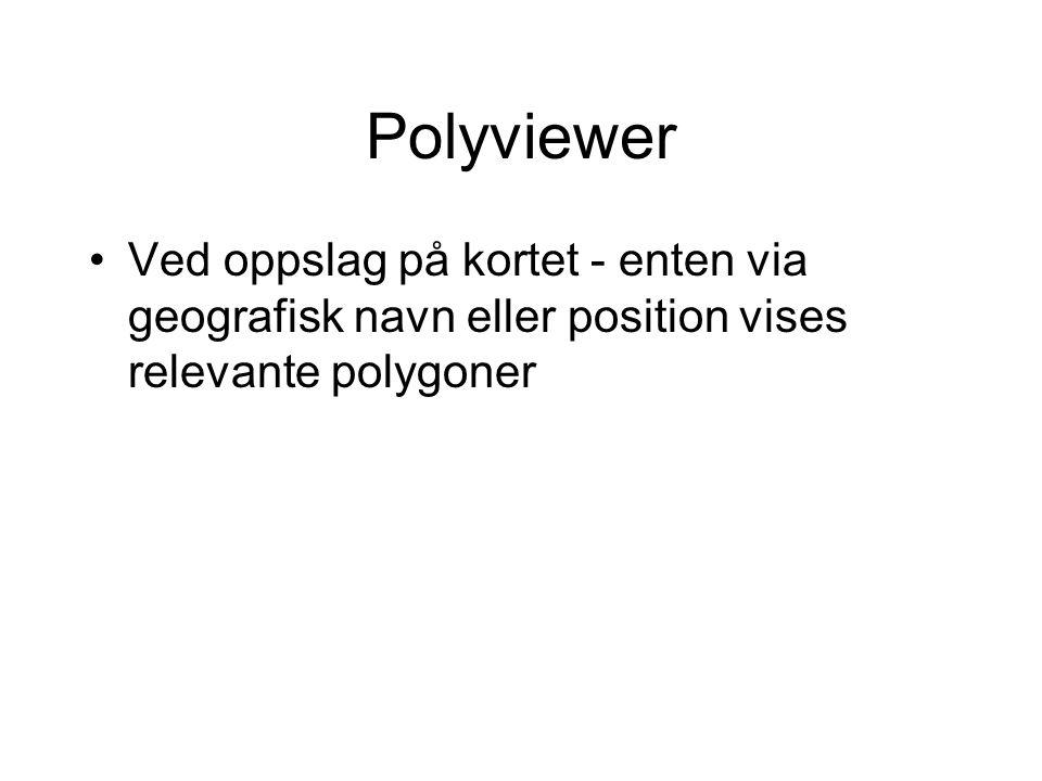 Polyviewer •Ved oppslag på kortet - enten via geografisk navn eller position vises relevante polygoner