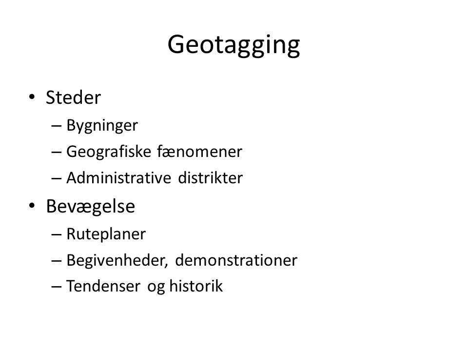 Geotagging • Steder – Bygninger – Geografiske fænomener – Administrative distrikter • Bevægelse – Ruteplaner – Begivenheder, demonstrationer – Tendenser og historik