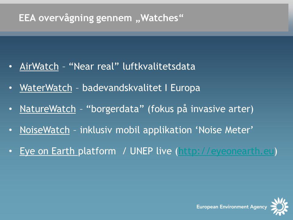 "EEA overvågning gennem ""Watches • AirWatch – Near real luftkvalitetsdata • WaterWatch – badevandskvalitet I Europa • NatureWatch – borgerdata (fokus på invasive arter) • NoiseWatch – inklusiv mobil applikation 'Noise Meter' • Eye on Earth platform / UNEP live (http://eyeonearth.eu)http://eyeonearth.eu"