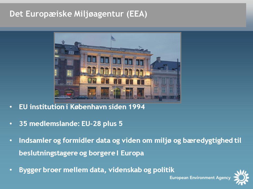 • EU institution i København siden 1994 • 35 medlemslande: EU-28 plus 5 • Indsamler og formidler data og viden om miljø og bæredygtighed til beslutningstagere og borgere I Europa • Bygger broer mellem data, videnskab og politik Det Europæiske Miljøagentur (EEA)