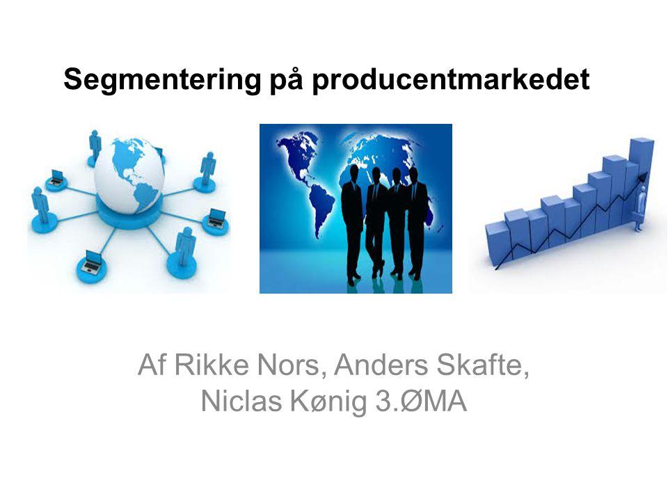 Segmentering på producentmarkedet Af Rikke Nors, Anders Skafte, Niclas Kønig 3.ØMA
