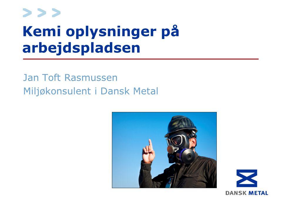 Kemi oplysninger på arbejdspladsen Jan Toft Rasmussen Miljøkonsulent i Dansk Metal