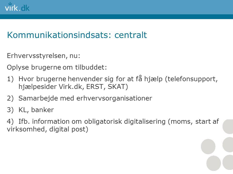 Kommunikationsindsats: centralt Erhvervsstyrelsen, nu: Oplyse brugerne om tilbuddet: 1)Hvor brugerne henvender sig for at få hjælp (telefonsupport, hjælpesider Virk.dk, ERST, SKAT) 2)Samarbejde med erhvervsorganisationer 3)KL, banker 4) Ifb.