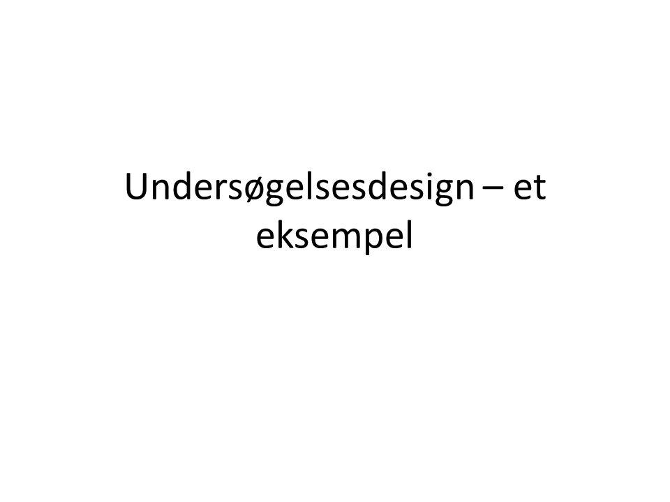 Undersøgelsesdesign – et eksempel I • Hvad vil jeg finde ud af.