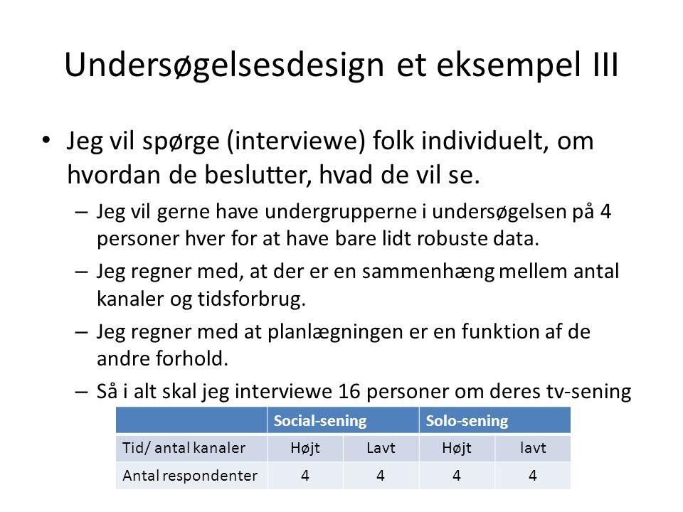 Undersøgelsesdesign et eksempel III • Jeg vil spørge (interviewe) folk individuelt, om hvordan de beslutter, hvad de vil se.