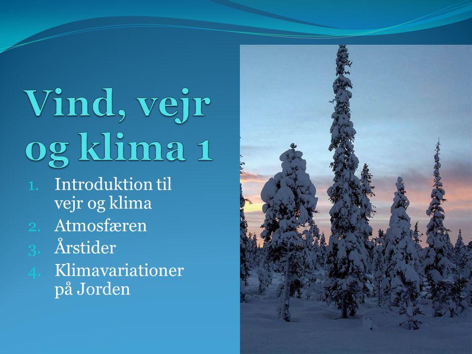 1. Introduktion til vejr og klima 2. Atmosfæren 3. Årstider 4. Klimavariationer på Jorden