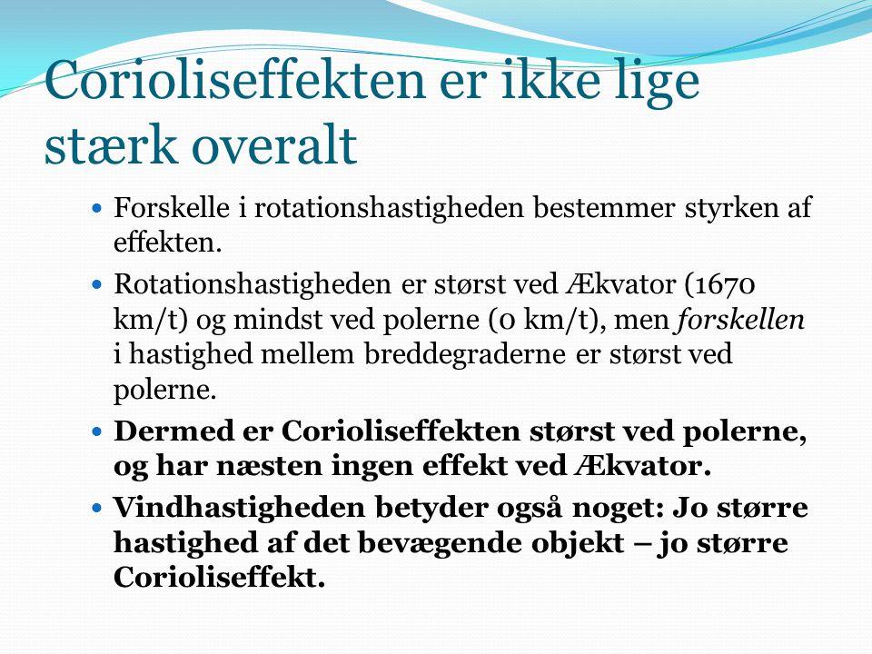 Corioliseffekten er ikke lige stærk overalt  Forskelle i rotationshastigheden bestemmer styrken af effekten.  Rotationshastigheden er størst ved Ækv