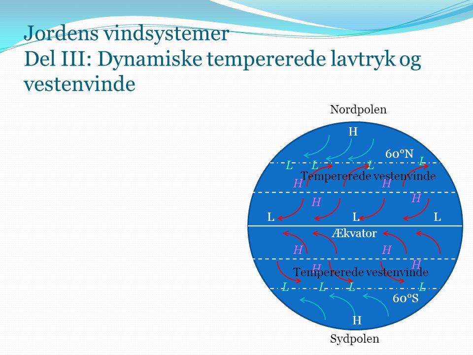 Jordens vindsystemer Del III: Dynamiske tempererede lavtryk og vestenvinde Ækvator Nordpolen Sydpolen H H LLL H H H H H H H H 60°N 60°S LLL L LLLL Tem